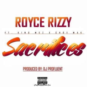 Royce Rizzy Ft. King Mez & Chox-Mak - Sacrifices